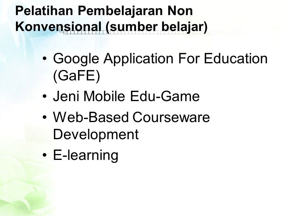 Pelatihan Pembelajaran Non Konvensional (sumber belajar) •Google Application For Education (GaFE) •Jeni Mobile Edu-Game •Web-Based Courseware Development •E-learning