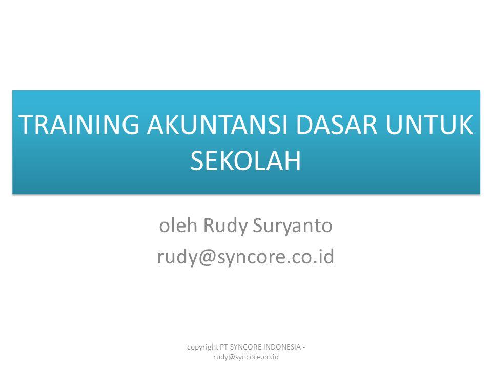 TRAINING AKUNTANSI DASAR UNTUK SEKOLAH oleh Rudy Suryanto rudy@syncore.co.id copyright PT SYNCORE INDONESIA - rudy@syncore.co.id