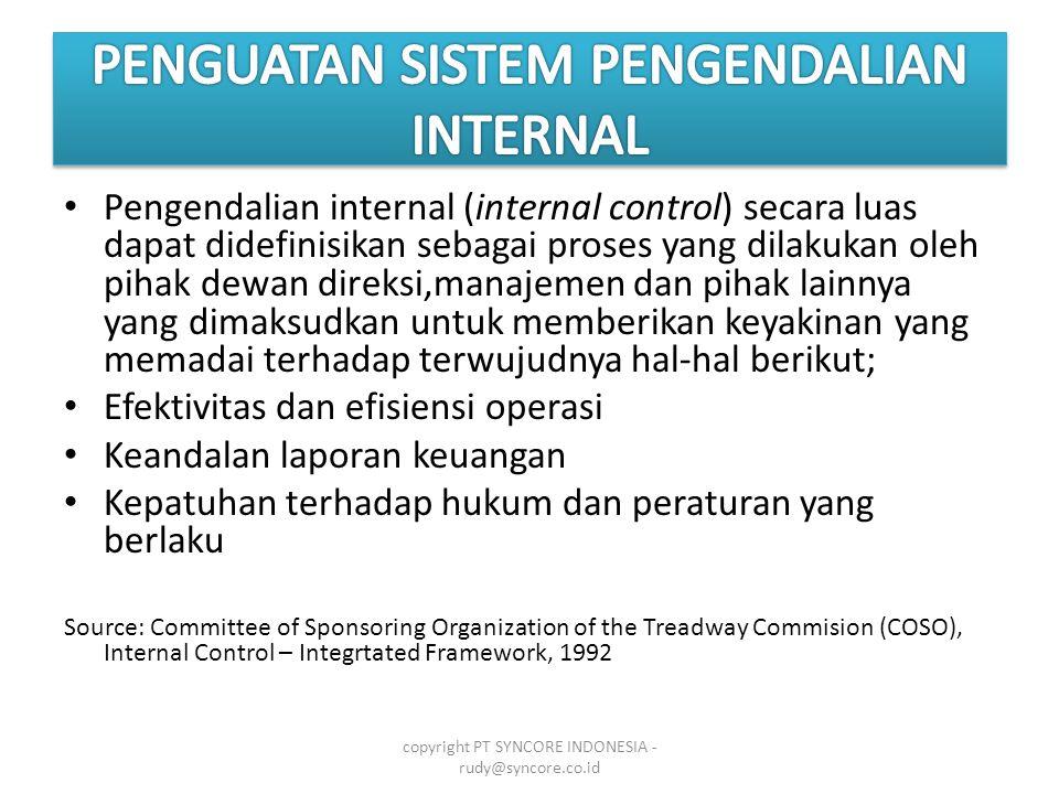 • Pengendalian internal (internal control) secara luas dapat didefinisikan sebagai proses yang dilakukan oleh pihak dewan direksi,manajemen dan pihak lainnya yang dimaksudkan untuk memberikan keyakinan yang memadai terhadap terwujudnya hal-hal berikut; • Efektivitas dan efisiensi operasi • Keandalan laporan keuangan • Kepatuhan terhadap hukum dan peraturan yang berlaku Source: Committee of Sponsoring Organization of the Treadway Commision (COSO), Internal Control – Integrtated Framework, 1992 copyright PT SYNCORE INDONESIA - rudy@syncore.co.id