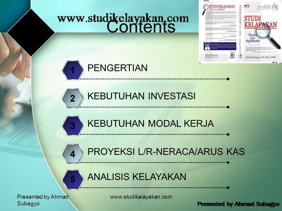 Presented by Ahmad Subagyo www.studikelayakan.com Contents PENGERTIAN 1 KEBUTUHAN INVESTASI 2 KEBUTUHAN MODAL KERJA 3 PROYEKSI L/R-NERACA/ARUS KAS 4 ANALISIS KELAYAKAN 5