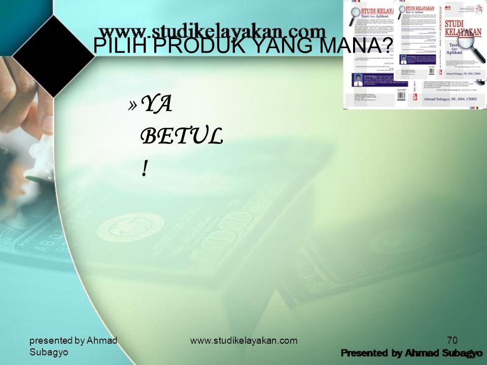 presented by Ahmad Subagyo www.studikelayakan.com70 PILIH PRODUK YANG MANA? »YA BETUL !