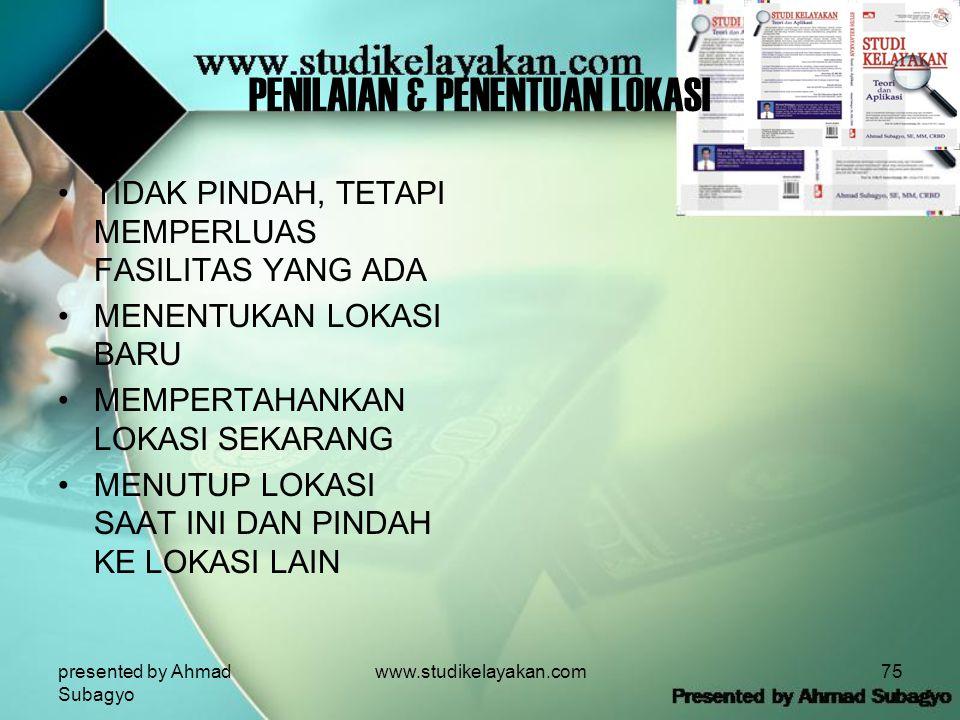 presented by Ahmad Subagyo www.studikelayakan.com75 PENILAIAN & PENENTUAN LOKASI •TIDAK PINDAH, TETAPI MEMPERLUAS FASILITAS YANG ADA •MENENTUKAN LOKASI BARU •MEMPERTAHANKAN LOKASI SEKARANG •MENUTUP LOKASI SAAT INI DAN PINDAH KE LOKASI LAIN