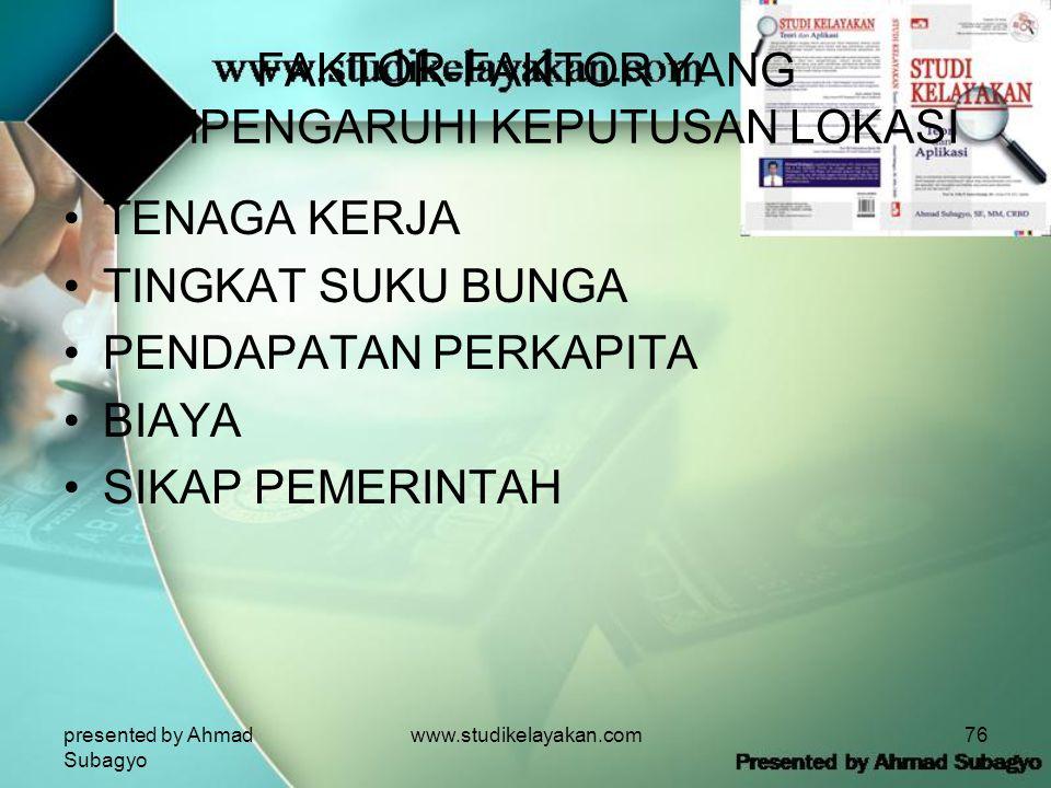 presented by Ahmad Subagyo www.studikelayakan.com76 FAKTOR-FAKTOR YANG MEMPENGARUHI KEPUTUSAN LOKASI •TENAGA KERJA •TINGKAT SUKU BUNGA •PENDAPATAN PERKAPITA •BIAYA •SIKAP PEMERINTAH