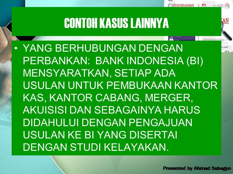 CONTOH KASUS LAINNYA •YANG BERHUBUNGAN DENGAN PERBANKAN: BANK INDONESIA (BI) MENSYARATKAN, SETIAP ADA USULAN UNTUK PEMBUKAAN KANTOR KAS, KANTOR CABANG, MERGER, AKUISISI DAN SEBAGAINYA HARUS DIDAHULUI DENGAN PENGAJUAN USULAN KE BI YANG DISERTAI DENGAN STUDI KELAYAKAN.