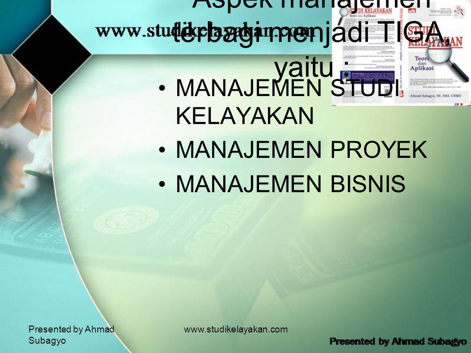 Presented by Ahmad Subagyo www.studikelayakan.com Aspek manajemen terbagi menjadi TIGA, yaitu : •MANAJEMEN STUDI KELAYAKAN •MANAJEMEN PROYEK •MANAJEMEN BISNIS