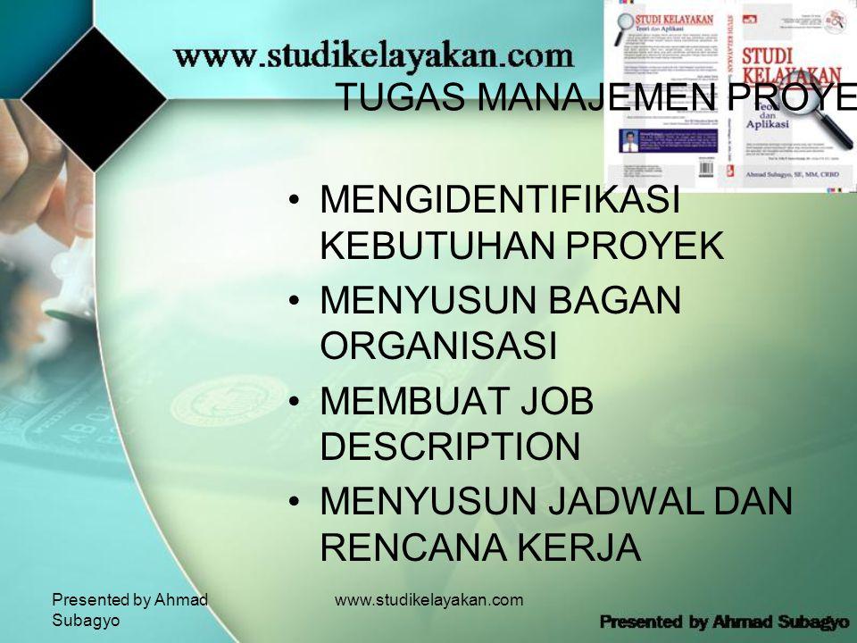 Presented by Ahmad Subagyo www.studikelayakan.com TUGAS MANAJEMEN PROYEK •MENGIDENTIFIKASI KEBUTUHAN PROYEK •MENYUSUN BAGAN ORGANISASI •MEMBUAT JOB DESCRIPTION •MENYUSUN JADWAL DAN RENCANA KERJA