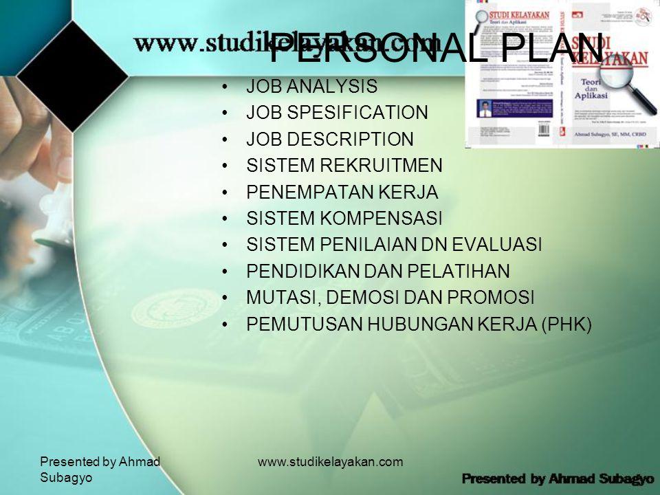 Presented by Ahmad Subagyo www.studikelayakan.com PERSONAL PLAN •JOB ANALYSIS •JOB SPESIFICATION •JOB DESCRIPTION •SISTEM REKRUITMEN •PENEMPATAN KERJA •SISTEM KOMPENSASI •SISTEM PENILAIAN DN EVALUASI •PENDIDIKAN DAN PELATIHAN •MUTASI, DEMOSI DAN PROMOSI •PEMUTUSAN HUBUNGAN KERJA (PHK)