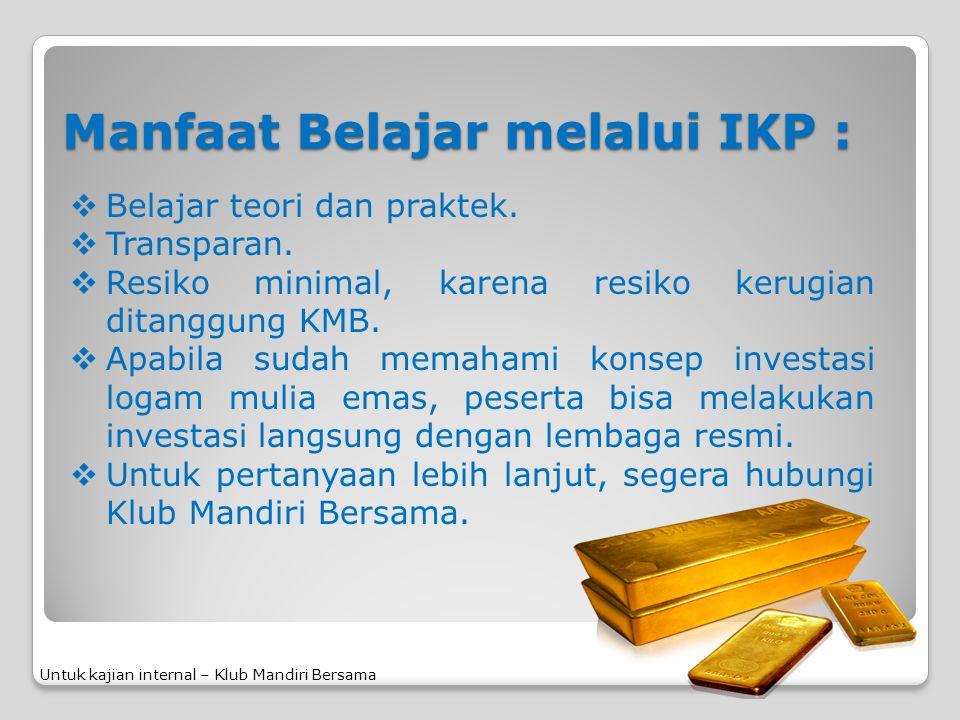 Manfaat Belajar melalui IKP : Untuk kajian internal – Klub Mandiri Bersama  Belajar teori dan praktek.  Transparan.  Resiko minimal, karena resiko