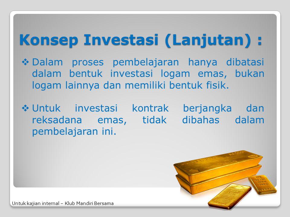 Konsep Investasi (Lanjutan) :  Dalam proses pembelajaran hanya dibatasi dalam bentuk investasi logam emas, bukan logam lainnya dan memiliki bentuk fi