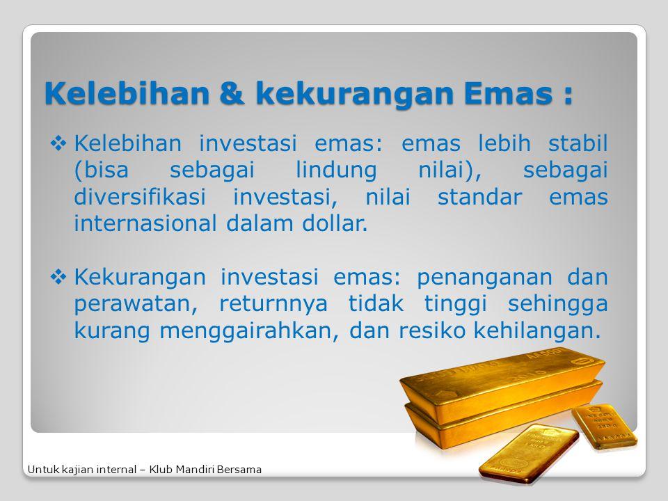 Kelebihan & kekurangan Emas :  Kelebihan investasi emas: emas lebih stabil (bisa sebagai lindung nilai), sebagai diversifikasi investasi, nilai stand