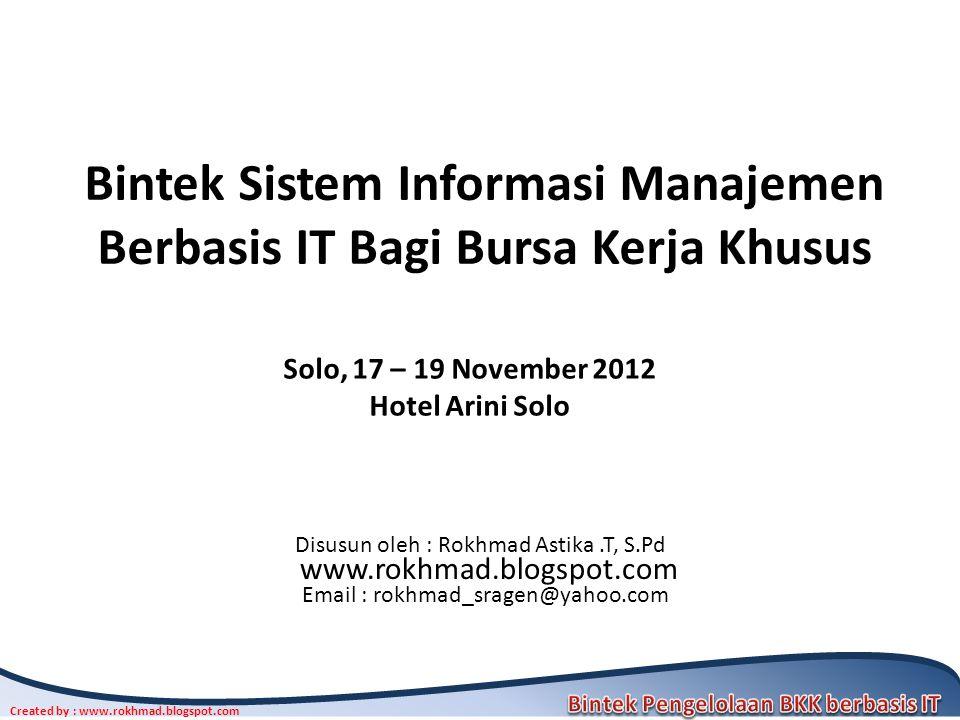 Created by : www.rokhmad.blogspot.com Bintek Sistem Informasi Manajemen Berbasis IT Bagi Bursa Kerja Khusus Disusun oleh : Rokhmad Astika.T, S.Pd www.