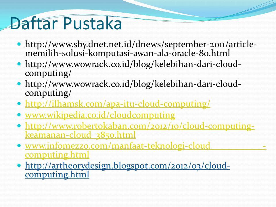 Daftar Pustaka  http://www.sby.dnet.net.id/dnews/september-2011/article- memilih-solusi-komputasi-awan-ala-oracle-80.html  http://www.wowrack.co.id/blog/kelebihan-dari-cloud- computing/  http://ilhamsk.com/apa-itu-cloud-computing/ http://ilhamsk.com/apa-itu-cloud-computing/  www.wikipedia.co.id/cloudcomputing www.wikipedia.co.id/cloudcomputing  http://www.robertokaban.com/2012/10/cloud-computing- keamanan-cloud_3850.html http://www.robertokaban.com/2012/10/cloud-computing- keamanan-cloud_3850.html  www.infomezzo.com/manfaat-teknologi-cloud - computing.html www.infomezzo.com/manfaat-teknologi-cloud - computing.html  http://artheorydesign.blogspot.com/2012/03/cloud- computing.html