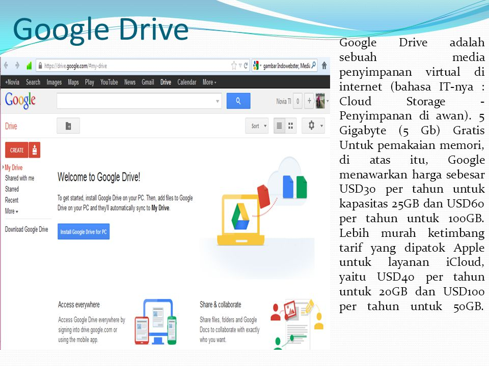 Google Drive Google Drive adalah sebuah media penyimpanan virtual di internet (bahasa IT-nya : Cloud Storage - Penyimpanan di awan). 5 Gigabyte (5 Gb)