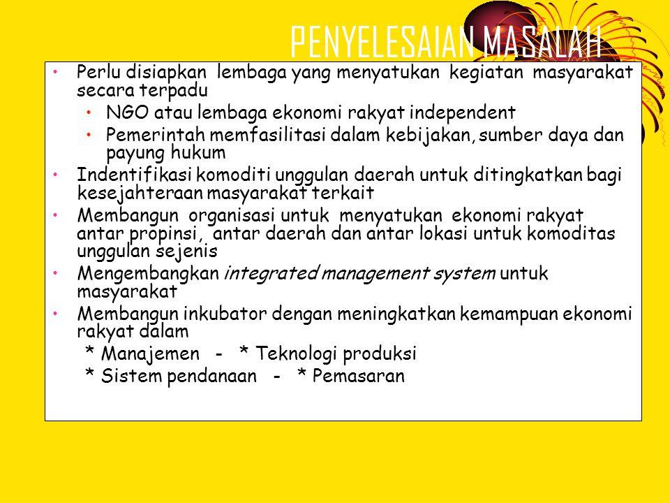PENYELESAIAN MASALAH •Perlu disiapkan lembaga yang menyatukan kegiatan masyarakat secara terpadu •NGO atau lembaga ekonomi rakyat independent •Pemerin