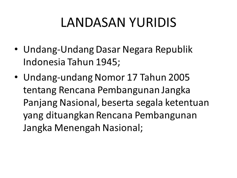 LANDASAN YURIDIS • Undang-Undang Dasar Negara Republik Indonesia Tahun 1945; • Undang-undang Nomor 17 Tahun 2005 tentang Rencana Pembangunan Jangka Panjang Nasional, beserta segala ketentuan yang dituangkan Rencana Pembangunan Jangka Menengah Nasional;