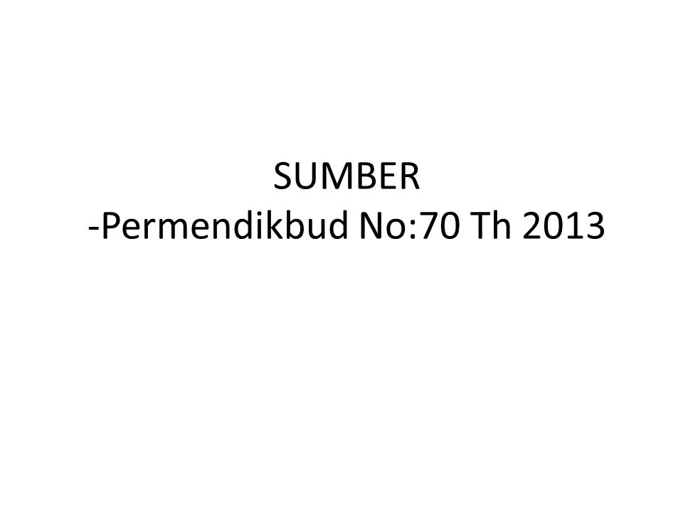 SUMBER -Permendikbud No:70 Th 2013
