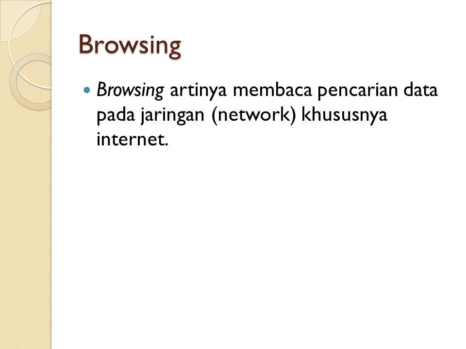 Browsing  Browsing artinya membaca pencarian data pada jaringan (network) khususnya internet.