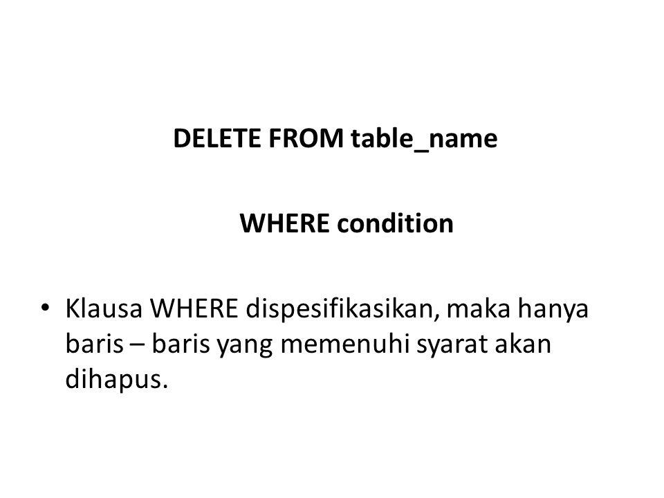DELETE FROM table_name WHERE condition • Klausa WHERE dispesifikasikan, maka hanya baris – baris yang memenuhi syarat akan dihapus.