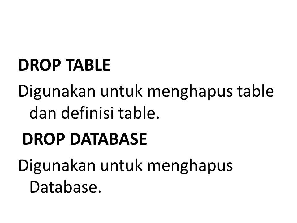 DROP TABLE Digunakan untuk menghapus table dan definisi table. DROP DATABASE Digunakan untuk menghapus Database.