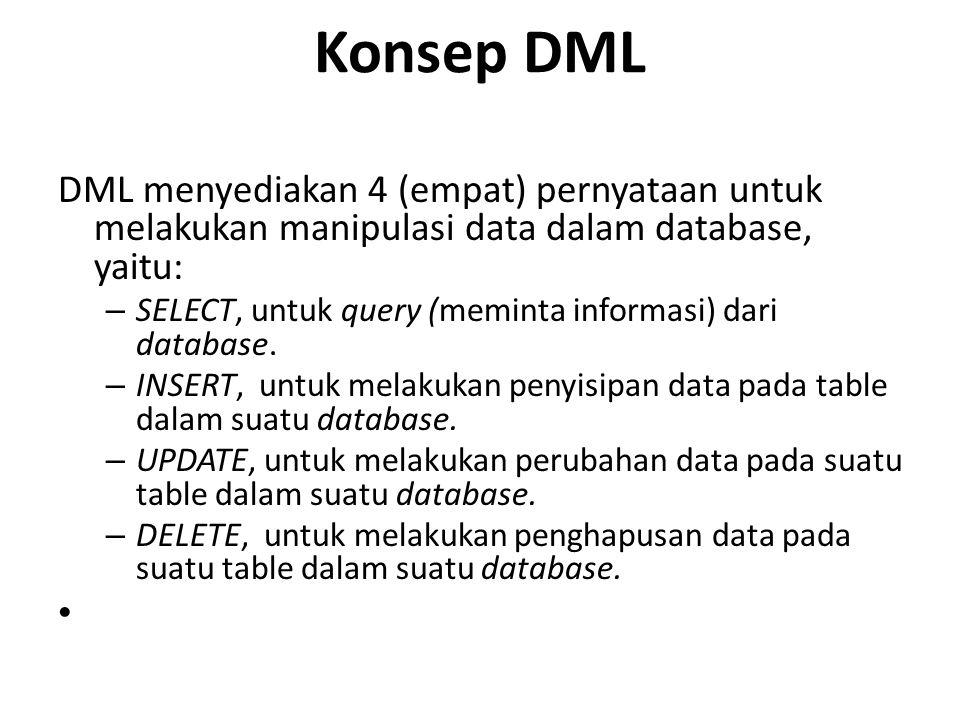 Konsep DML DML menyediakan 4 (empat) pernyataan untuk melakukan manipulasi data dalam database, yaitu: – SELECT, untuk query (meminta informasi) dari