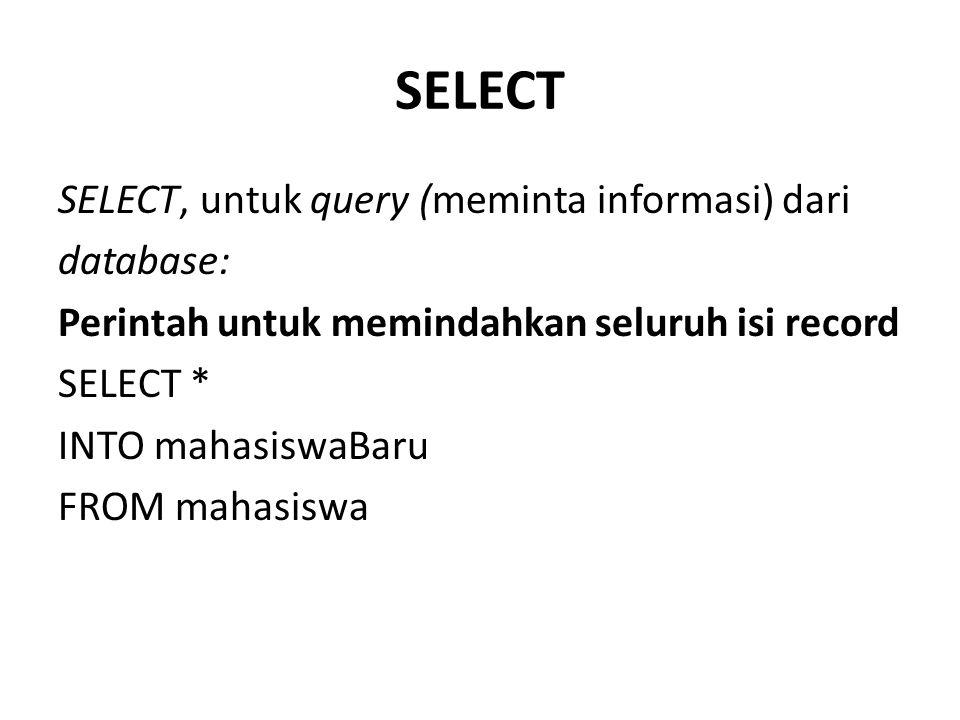 SELECT SELECT, untuk query (meminta informasi) dari database: Perintah untuk memindahkan seluruh isi record SELECT * INTO mahasiswaBaru FROM mahasiswa