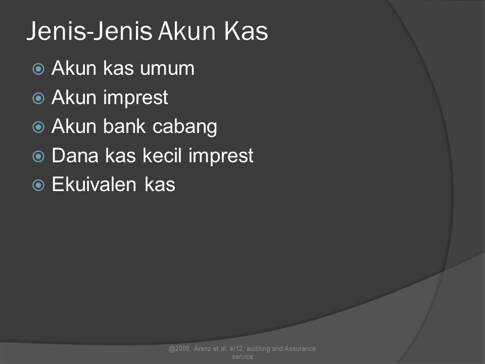 Jenis-Jenis Akun Kas  Akun kas umum  Akun imprest  Akun bank cabang  Dana kas kecil imprest  Ekuivalen kas @2008, Arenz et al. e/12, auditing and
