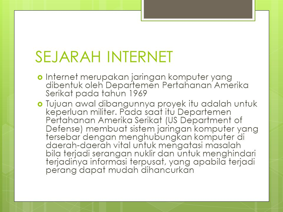 SEJARAH INTERNET  Internet merupakan jaringan komputer yang dibentuk oleh Departemen Pertahanan Amerika Serikat pada tahun 1969  Tujuan awal dibangu