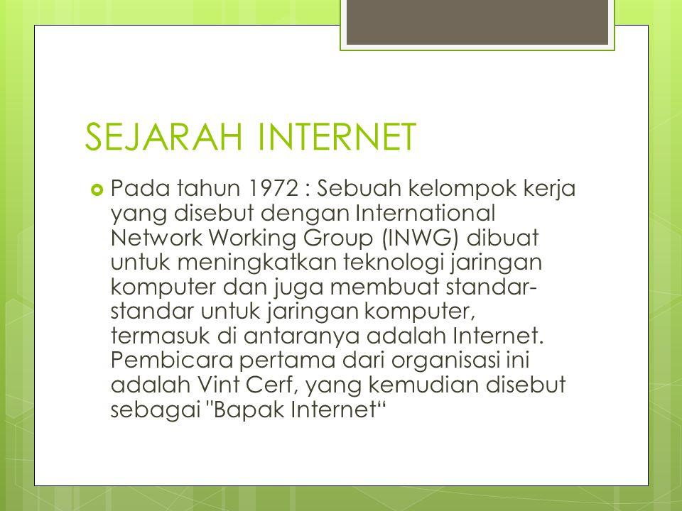 SEJARAH INTERNET  Pada tahun 1972 : Sebuah kelompok kerja yang disebut dengan International Network Working Group (INWG) dibuat untuk meningkatkan teknologi jaringan komputer dan juga membuat standar- standar untuk jaringan komputer, termasuk di antaranya adalah Internet.