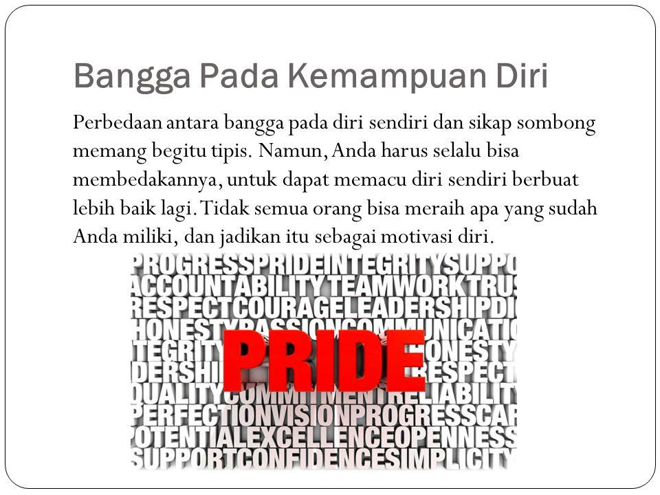 Bangga Pada Kemampuan Diri Perbedaan antara bangga pada diri sendiri dan sikap sombong memang begitu tipis. Namun, Anda harus selalu bisa membedakanny