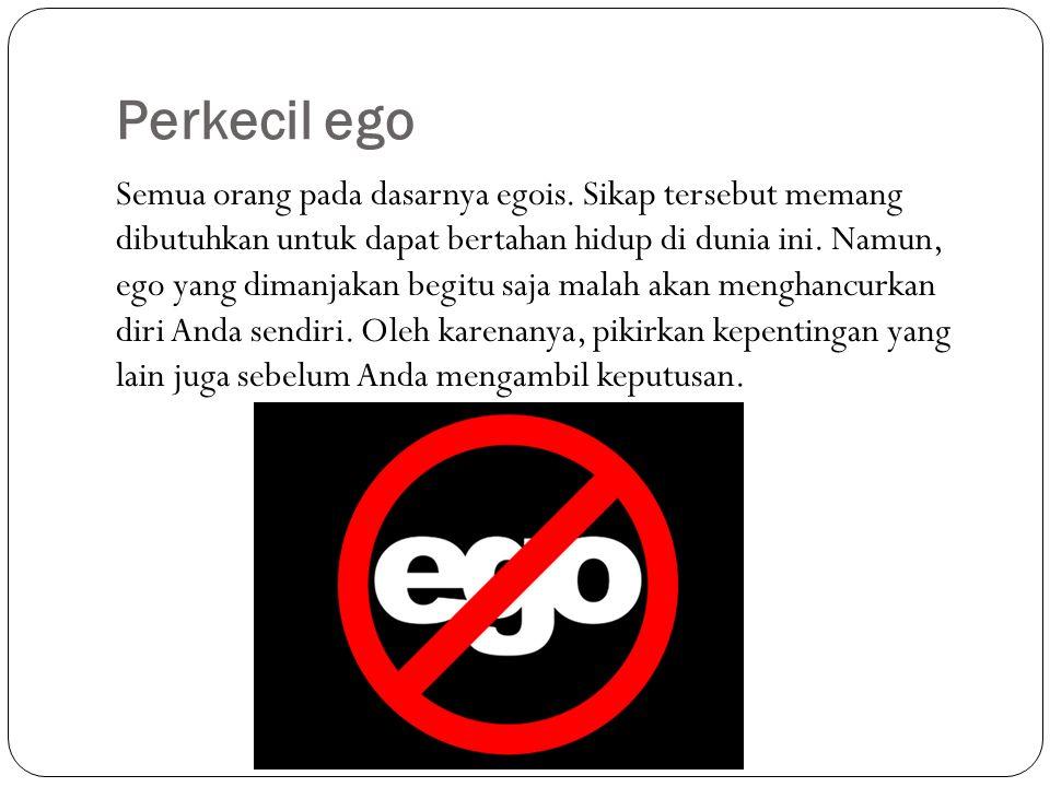 Perkecil ego Semua orang pada dasarnya egois. Sikap tersebut memang dibutuhkan untuk dapat bertahan hidup di dunia ini. Namun, ego yang dimanjakan beg