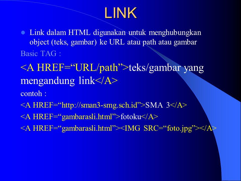 LINK  Link dalam HTML digunakan untuk menghubungkan object (teks, gambar) ke URL atau path atau gambar Basic TAG : teks/gambar yang mengandung link c
