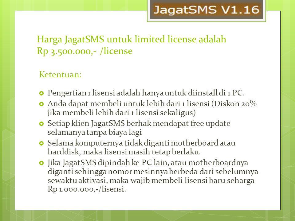 Harga JagatSMS untuk limited license adalah Rp 3.500.000,- /license Ketentuan:  Pengertian 1 lisensi adalah hanya untuk diinstall di 1 PC.  Anda dap