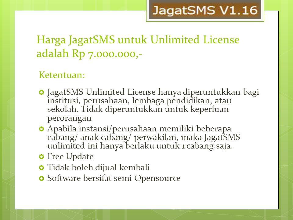 Harga JagatSMS untuk Unlimited License adalah Rp 7.000.000,- Ketentuan:  JagatSMS Unlimited License hanya diperuntukkan bagi institusi, perusahaan, lembaga pendidikan, atau sekolah.