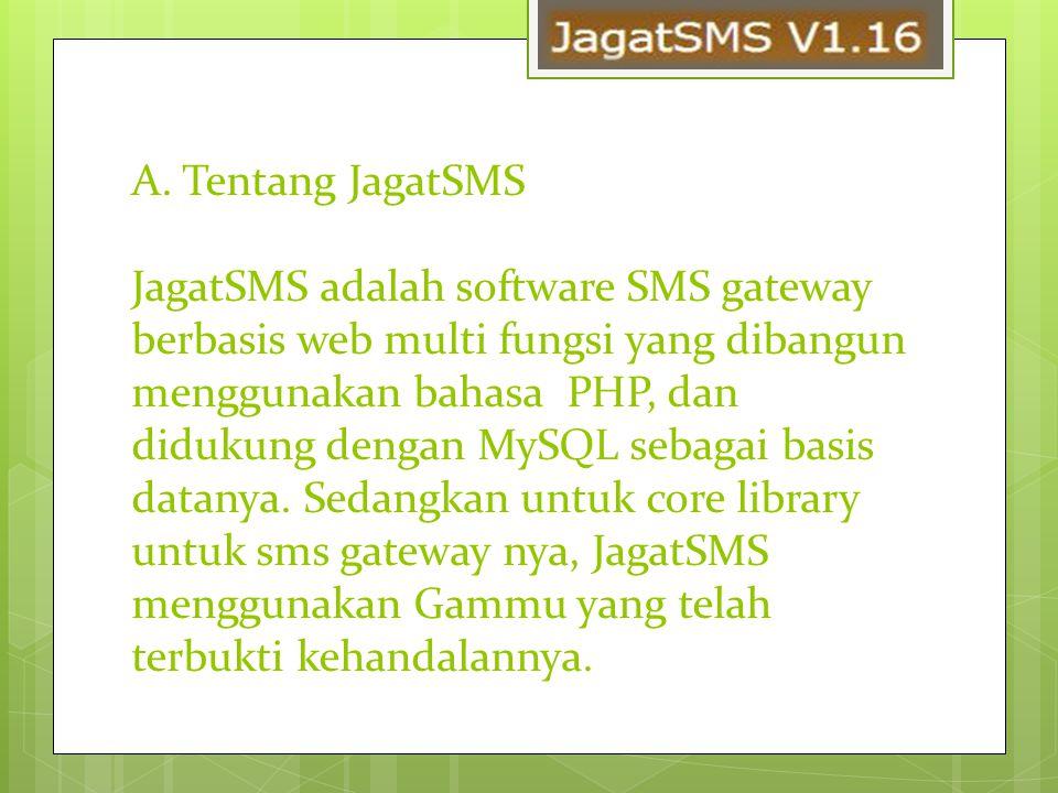A. Tentang JagatSMS JagatSMS adalah software SMS gateway berbasis web multi fungsi yang dibangun menggunakan bahasa PHP, dan didukung dengan MySQL seb