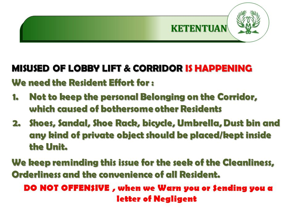 .…………… KETENTUAN MISUSED OF LOBBY LIFT & CORRIDOR IS HAPPENING We need the Resident Effort for : 1.Not to keep the personal Belonging on the Corridor, which caused of bothersome other Residents 2.Shoes, Sandal, Shoe Rack, bicycle, Umbrella, Dust bin and any kind of private object should be placed/kept inside the Unit.