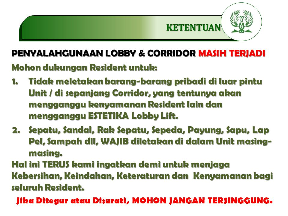 .…………… KETENTUAN PENYALAHGUNAAN LOBBY & CORRIDOR MASIH TERJADI Mohon dukungan Resident untuk: 1.Tidak meletakan barang-barang pribadi di luar pintu Unit / di sepanjang Corridor, yang tentunya akan mengganggu kenyamanan Resident lain dan mengganggu ESTETIKA Lobby Lift.