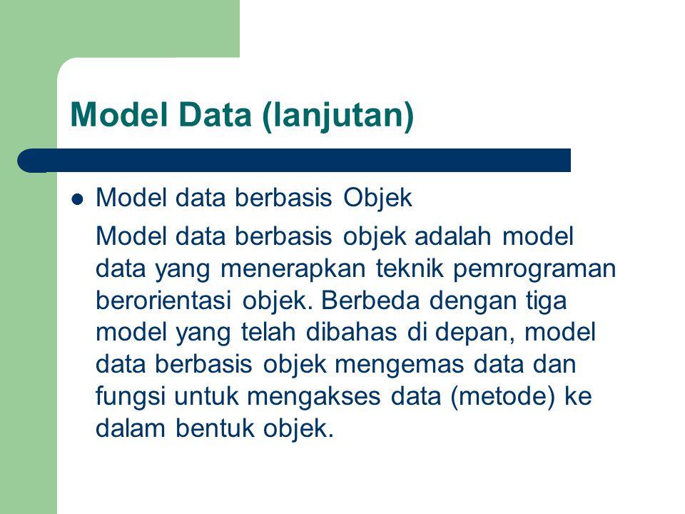 Model Data (lanjutan)  Model data berbasis Objek Model data berbasis objek adalah model data yang menerapkan teknik pemrograman berorientasi objek.