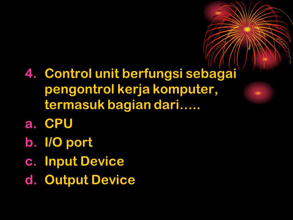 4.Control unit berfungsi sebagai pengontrol kerja komputer, termasuk bagian dari…..