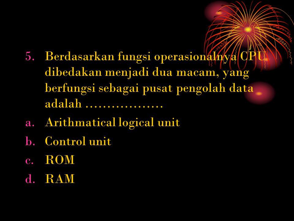 5.Berdasarkan fungsi operasionalnya CPU dibedakan menjadi dua macam, yang berfungsi sebagai pusat pengolah data adalah ……………… a.Arithmatical logical unit b.Control unit c.ROM d.RAM