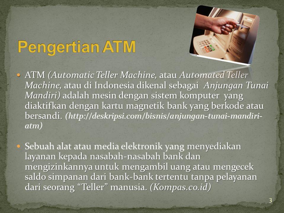  ATM (Automatic Teller Machine, atau Automated Teller Machine, atau di Indonesia dikenal sebagai Anjungan Tunai Mandiri) adalah mesin dengan sistem komputer yang diaktifkan dengan kartu magnetik bank yang berkode atau bersandi.