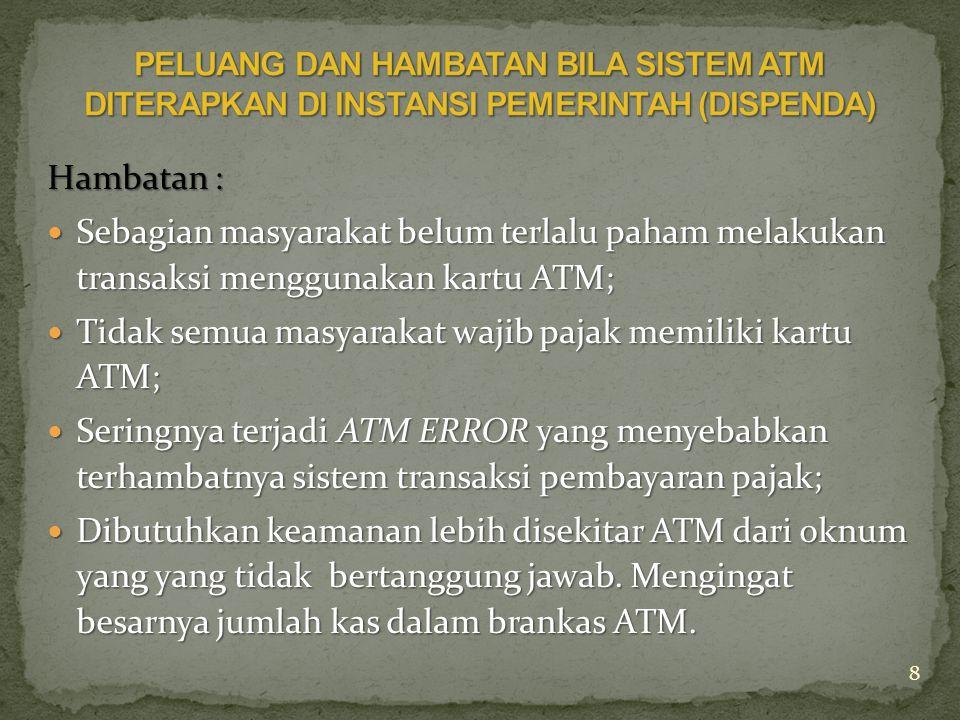 Hambatan :  Sebagian masyarakat belum terlalu paham melakukan transaksi menggunakan kartu ATM;  Tidak semua masyarakat wajib pajak memiliki kartu ATM;  Seringnya terjadi ATM ERROR yang menyebabkan terhambatnya sistem transaksi pembayaran pajak;  Dibutuhkan keamanan lebih disekitar ATM dari oknum yang yang tidak bertanggung jawab.