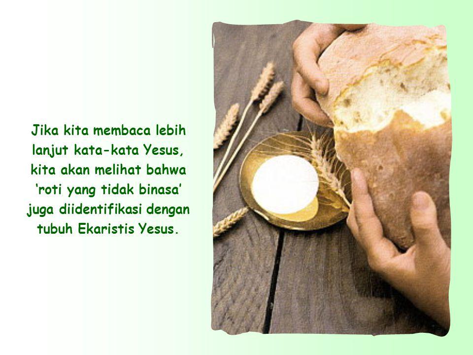 Jika kita membaca lebih lanjut kata-kata Yesus, kita akan melihat bahwa 'roti yang tidak binasa' juga diidentifikasi dengan tubuh Ekaristis Yesus.