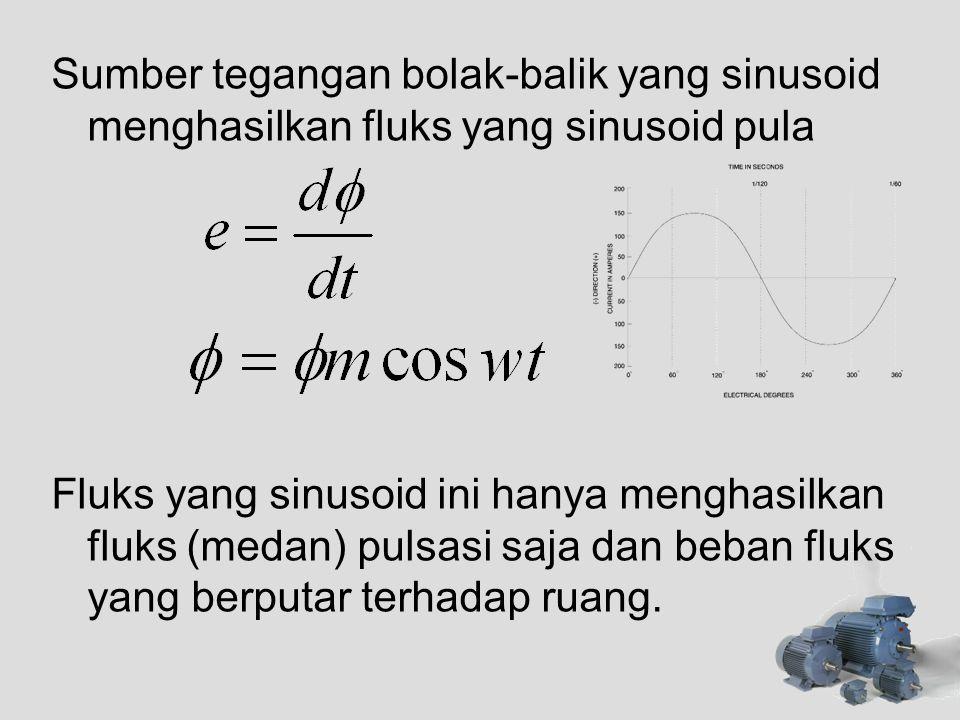 Sumber tegangan bolak-balik yang sinusoid menghasilkan fluks yang sinusoid pula Fluks yang sinusoid ini hanya menghasilkan fluks (medan) pulsasi saja