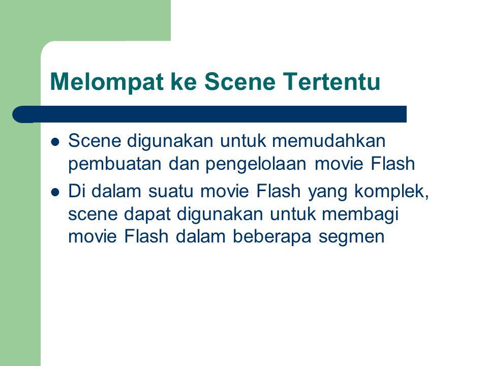 Melompat ke Scene Tertentu  Scene digunakan untuk memudahkan pembuatan dan pengelolaan movie Flash  Di dalam suatu movie Flash yang komplek, scene d