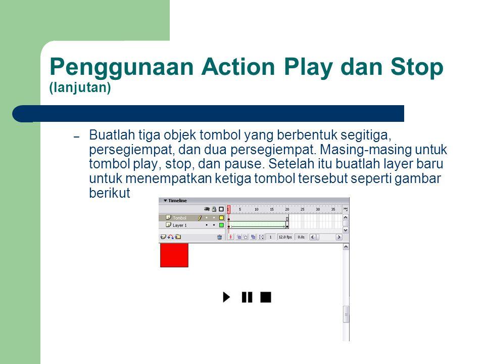 Penggunaan Action Play dan Stop (lanjutan) – Buatlah tiga objek tombol yang berbentuk segitiga, persegiempat, dan dua persegiempat. Masing-masing untu