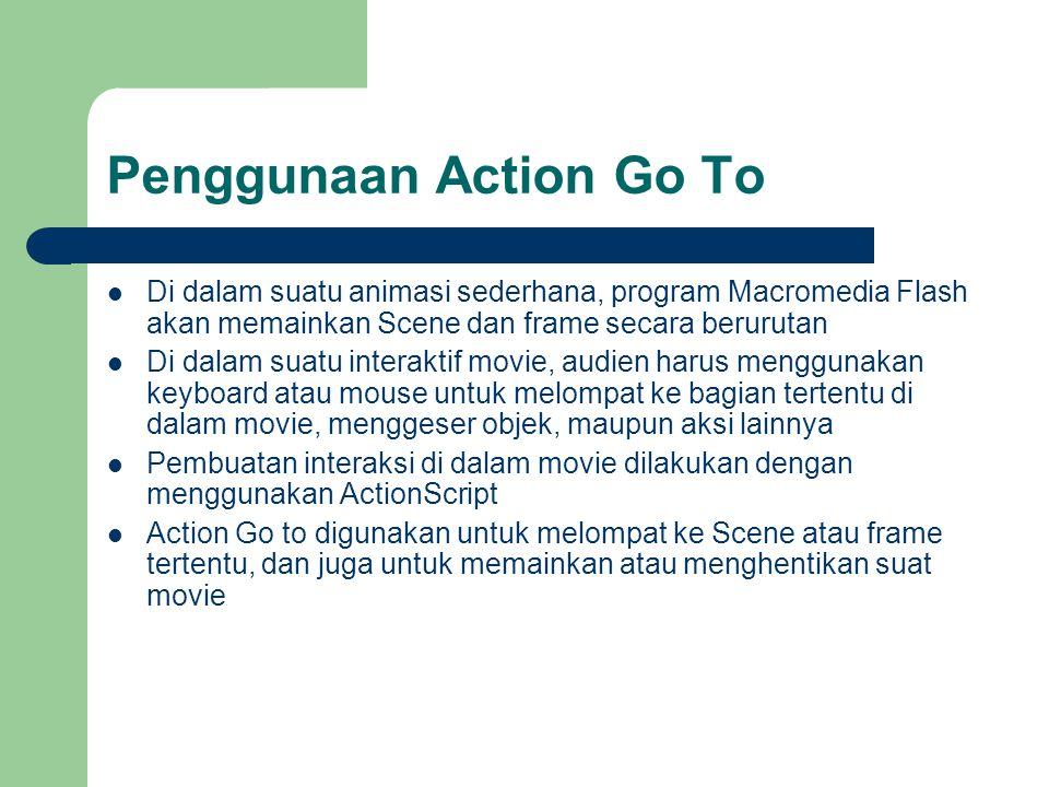 Penggunaan Action Go To  Di dalam suatu animasi sederhana, program Macromedia Flash akan memainkan Scene dan frame secara berurutan  Di dalam suatu