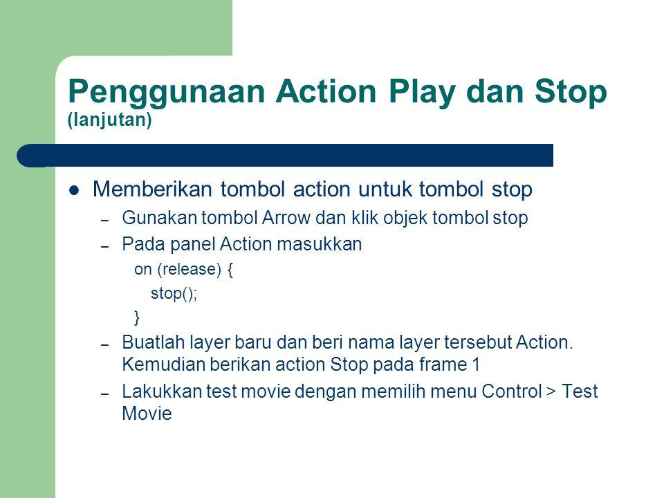 Penggunaan Action Play dan Stop (lanjutan)  Memberikan tombol action untuk tombol stop – Gunakan tombol Arrow dan klik objek tombol stop – Pada panel