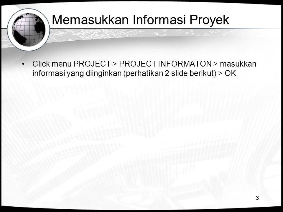 3 Memasukkan Informasi Proyek •Click menu PROJECT > PROJECT INFORMATON > masukkan informasi yang diinginkan (perhatikan 2 slide berikut) > OK