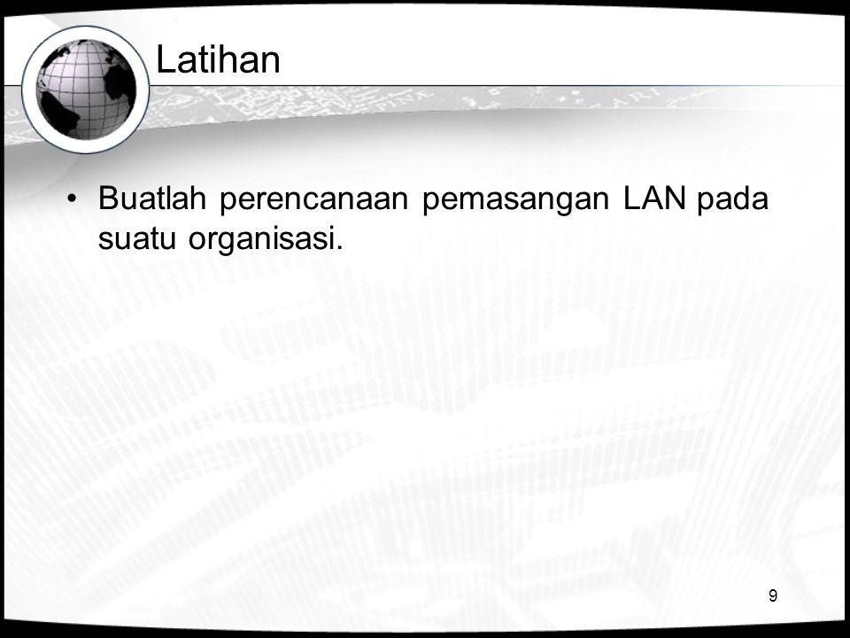 9 Latihan •Buatlah perencanaan pemasangan LAN pada suatu organisasi.