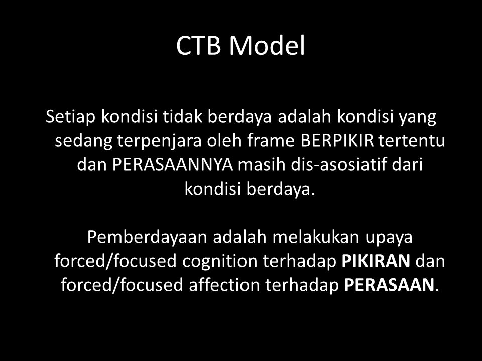 CTB Model Setiap kondisi tidak berdaya adalah kondisi yang sedang terpenjara oleh frame BERPIKIR tertentu dan PERASAANNYA masih dis-asosiatif dari kondisi berdaya.